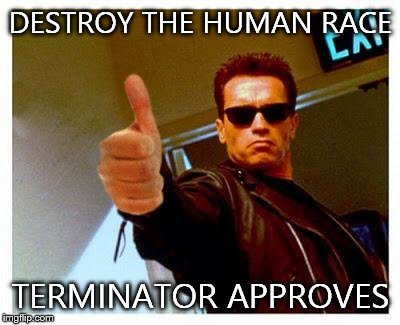 terminator thumbs up | DESTROY THE HUMAN RACE TERMINATOR APPROVES | image tagged in terminator thumbs up | made w/ Imgflip meme maker