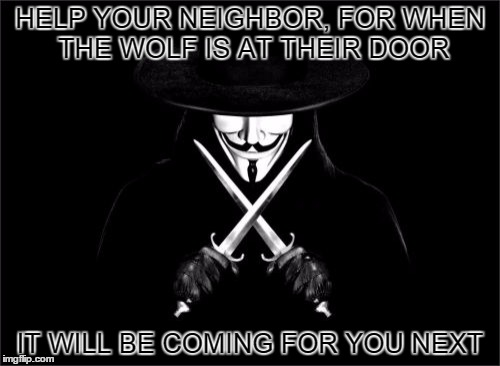 V For Vendetta | HELP YOUR NEIGHBOR, FOR WHEN THE WOLF IS AT THEIR DOOR IT WILL BE COMING FOR YOU NEXT | image tagged in memes,v for vendetta | made w/ Imgflip meme maker