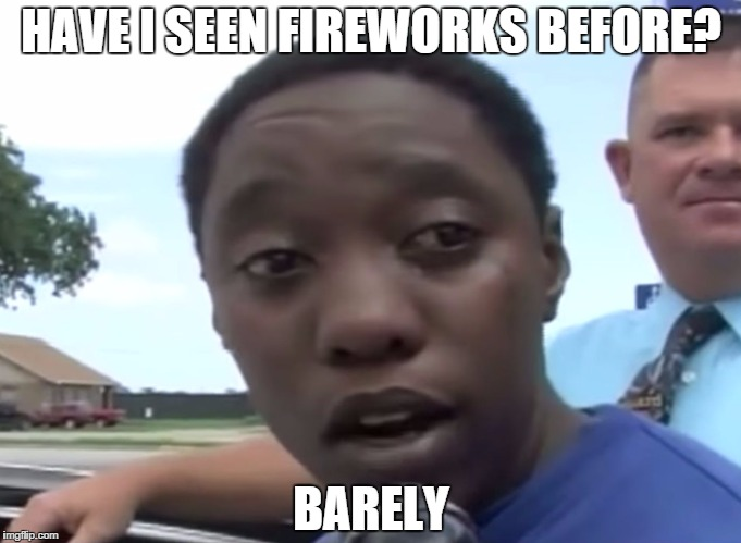 HAVE I SEEN FIREWORKS BEFORE? BARELY | image tagged in legally blind | made w/ Imgflip meme maker