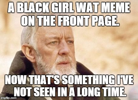 Obi-Wan | A BLACK GIRL WAT MEME ON THE FRONT PAGE. NOW THAT'S SOMETHING I'VE NOT SEEN IN A LONG TIME. | image tagged in obi-wan | made w/ Imgflip meme maker