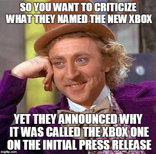 Creepy Condescending Wonka Meme | SO YOU WANT TO CRITICIZE WHAT THEY NAMED THE NEW XBOX YET THEY ANNOUNCED WHY IT WAS CALLED THE XBOX ONE ON THE INITIAL PRESS RELEASE | image tagged in memes,creepy condescending wonka | made w/ Imgflip meme maker