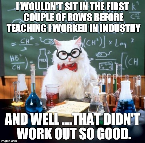 WHO'S TEACHING YOU? | I WOULDN'T SIT IN THE FIRST COUPLE OF ROWS BEFORE TEACHING I WORKED IN INDUSTRY AND WELL ....THAT DIDN'T WORK OUT SO GOOD. | image tagged in memes,chemistry cat,science,curriculum,administration | made w/ Imgflip meme maker