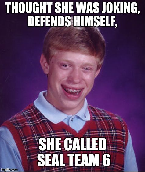 Bad Luck Brian Meme | THOUGHT SHE WAS JOKING, DEFENDS HIMSELF, SHE CALLED SEAL TEAM 6 | image tagged in memes,bad luck brian | made w/ Imgflip meme maker