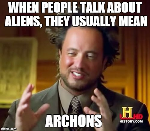 Ancient Aliens Meme | WHEN PEOPLE TALK ABOUT ALIENS, THEY USUALLY MEAN ARCHONS | image tagged in memes,ancient aliens | made w/ Imgflip meme maker