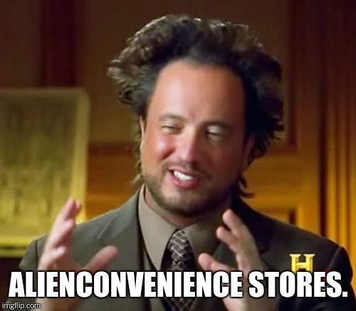 Ancient Aliens Meme | ALIENCONVENIENCE STORES. | image tagged in memes,ancient aliens | made w/ Imgflip meme maker
