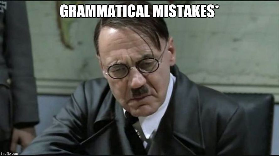 Hitler pissed off | GRAMMATICAL MISTAKES* | image tagged in hitler pissed off | made w/ Imgflip meme maker