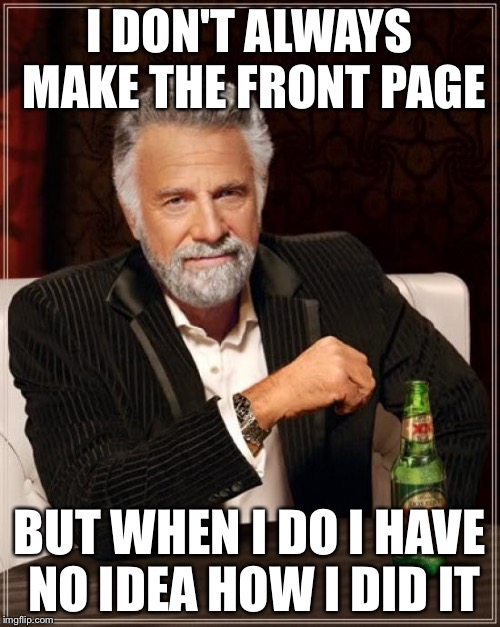 The Most Interesting Man In The World Meme | I DON'T ALWAYS MAKE THE FRONT PAGE BUT WHEN I DO I HAVE NO IDEA HOW I DID IT | image tagged in memes,the most interesting man in the world | made w/ Imgflip meme maker