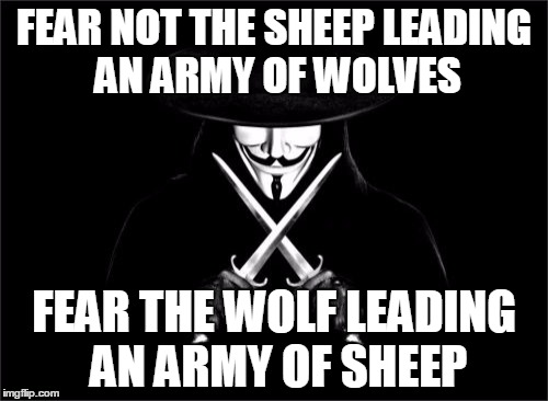 V For Vendetta | FEAR NOT THE SHEEP LEADING AN ARMY OF WOLVES FEAR THE WOLF LEADING AN ARMY OF SHEEP | image tagged in memes,v for vendetta | made w/ Imgflip meme maker