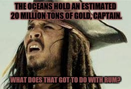 Significant priorities  | THE OCEANS HOLD AN ESTIMATED 20 MILLION TONS OF GOLD, CAPTAIN. WHAT DOES THAT GOT TO DO WITH RUM? | image tagged in captain jack sparrow,jack sparrow wat,confused dafuq jack sparrow what | made w/ Imgflip meme maker