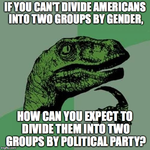 We need more political parties... | IF YOU CAN'T DIVIDE AMERICANS INTO TWO GROUPS BY GENDER, HOW CAN YOU EXPECT TO DIVIDE THEM INTO TWO GROUPS BY POLITICAL PARTY? | image tagged in republicans,democrats,politics,lgbt,libertarians,philosoraptor2016 | made w/ Imgflip meme maker