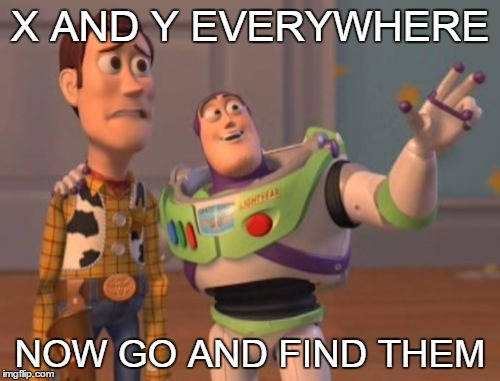 X, X Everywhere | X AND Y EVERYWHERE NOW GO AND FIND THEM | image tagged in memes,x x everywhere,toy story,woody,buzz lightyear | made w/ Imgflip meme maker