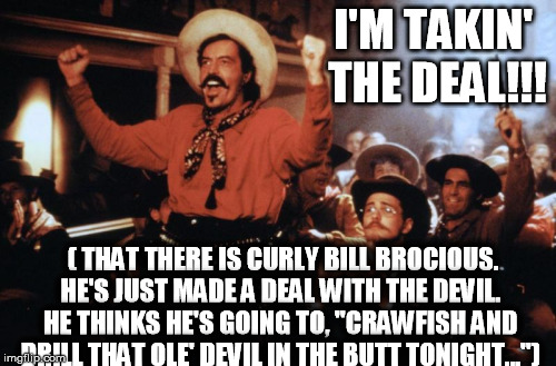 "I'M TAKIN' THE DEAL!!! ( THAT THERE IS CURLY BILL BROCIOUS. HE'S JUST MADE A DEAL WITH THE DEVIL. HE THINKS HE'S GOING TO, ""CRAWFISH AND DRI 