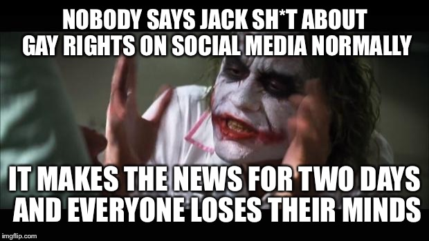 And everybody loses their minds Meme | NOBODY SAYS JACK SH*T ABOUT GAY RIGHTS ON SOCIAL MEDIA NORMALLY IT MAKES THE NEWS FOR TWO DAYS AND EVERYONE LOSES THEIR MINDS | image tagged in memes,and everybody loses their minds | made w/ Imgflip meme maker