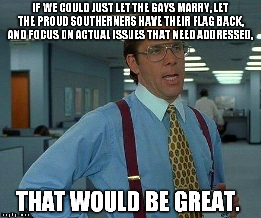 That Would Be Great Meme | IF WE COULD JUST LET THE GAYS MARRY, LET THE PROUD SOUTHERNERS HAVE THEIR FLAG BACK, AND FOCUS ON ACTUAL ISSUES THAT NEED ADDRESSED, THAT WO | image tagged in memes,that would be great | made w/ Imgflip meme maker
