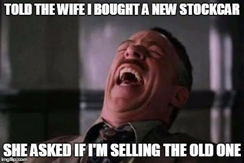 laughing guy | TOLD THE WIFE I BOUGHT A NEW STOCKCAR SHE ASKED IF I'M SELLING THE OLD ONE | image tagged in laughing guy | made w/ Imgflip meme maker