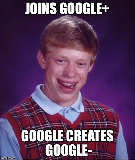 He must be really hated. | JOINS GOOGLE+ GOOGLE CREATES GOOGLE- | image tagged in memes,bad luck brian | made w/ Imgflip meme maker