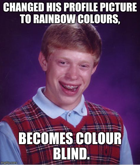 Bad Luck Brian Meme | CHANGED HIS PROFILE PICTURE TO RAINBOW COLOURS, BECOMES COLOUR BLIND. | image tagged in memes,bad luck brian | made w/ Imgflip meme maker