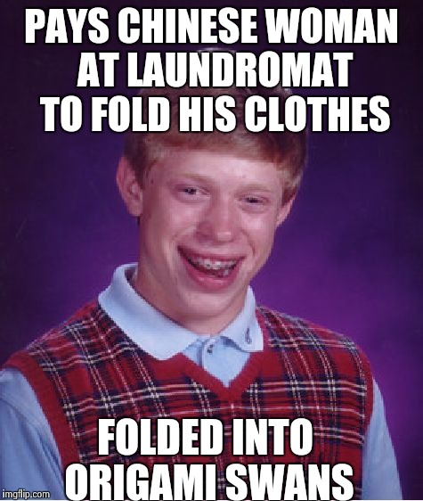 Bad Luck Brian Meme | PAYS CHINESE WOMAN AT LAUNDROMAT TO FOLD HIS CLOTHES FOLDED INTO ORIGAMI SWANS | image tagged in memes,bad luck brian | made w/ Imgflip meme maker