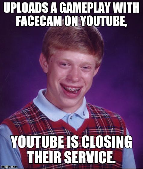 Bad Luck Brian Meme | UPLOADS A GAMEPLAY WITH FACECAM ON YOUTUBE, YOUTUBE IS CLOSING THEIR SERVICE. | image tagged in memes,bad luck brian | made w/ Imgflip meme maker