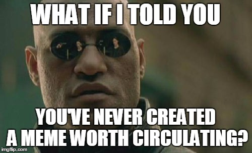 Matrix Morpheus Meme | WHAT IF I TOLD YOU YOU'VE NEVER CREATED A MEME WORTH CIRCULATING? | image tagged in memes,matrix morpheus | made w/ Imgflip meme maker