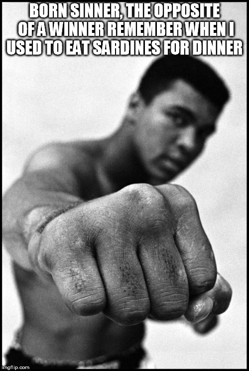 Muhammad Ali Soon | BORN SINNER, THE OPPOSITE OF A WINNERREMEMBER WHEN I USED TO EAT SARDINES FOR DINNER | image tagged in muhammad ali soon | made w/ Imgflip meme maker