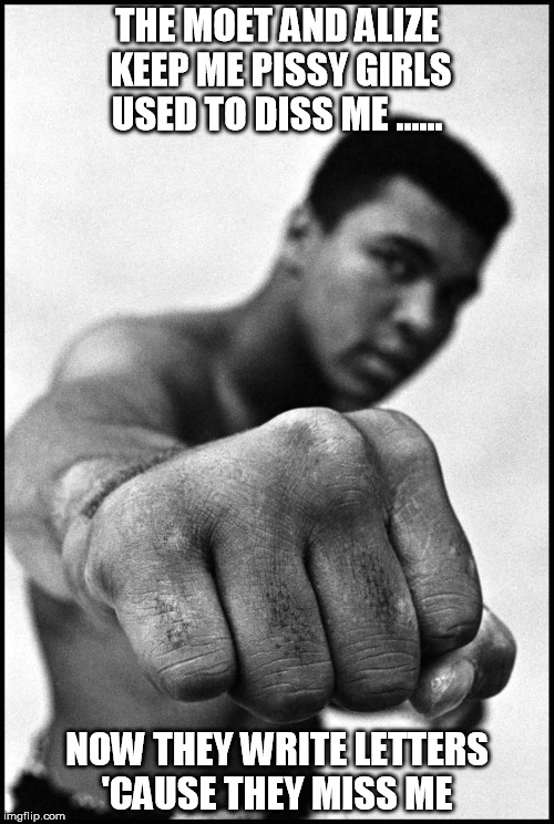 Muhammad Ali Soon | THE MOET AND ALIZE KEEP ME PISSYGIRLS USED TO DISS ME ...... NOW THEY WRITE LETTERS 'CAUSE THEY MISS ME | image tagged in muhammad ali soon | made w/ Imgflip meme maker
