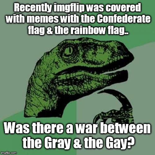 No offense intended  | Recently imgflip was covered with memes with the Confederate flag & the rainbow flag.. Was there a war between the Gray & the Gay? | image tagged in memes,philosoraptor | made w/ Imgflip meme maker