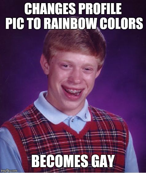 Bad Luck Brian Meme | CHANGES PROFILE PIC TO RAINBOW COLORS BECOMES GAY | image tagged in memes,bad luck brian | made w/ Imgflip meme maker