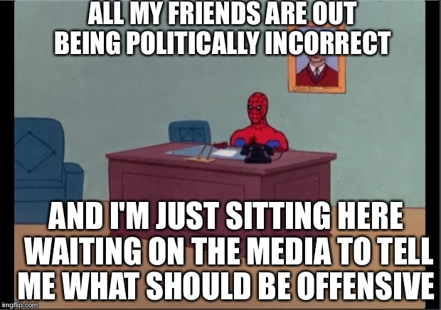 Spider-Man Desk | ALL MY FRIENDS ARE OUT BEING POLITICALLY INCORRECT AND I'M JUST SITTING HERE WAITING ON THE MEDIA TO TELL ME WHAT SHOULD BE OFFENSIVE | image tagged in spider-man desk | made w/ Imgflip meme maker
