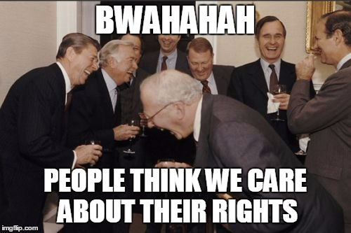 Laughing Men In Suits Meme | BWAHAHAH PEOPLE THINK WE CARE ABOUT THEIR RIGHTS | image tagged in memes,laughing men in suits | made w/ Imgflip meme maker