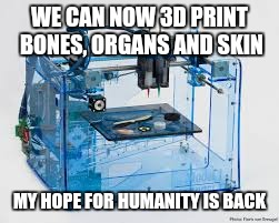 3D PRINTER | WE CAN NOW 3D PRINT BONES, ORGANS AND SKIN MY HOPE FOR HUMANITY IS BACK | image tagged in hope,3d printer | made w/ Imgflip meme maker