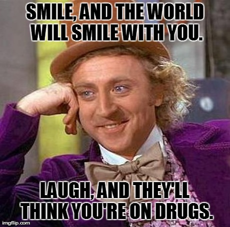 Creepy Condescending Wonka Meme | SMILE, AND THE WORLD WILL SMILE WITH YOU. LAUGH, AND THEY'LL THINK YOU'RE ON DRUGS. | image tagged in memes,creepy condescending wonka | made w/ Imgflip meme maker