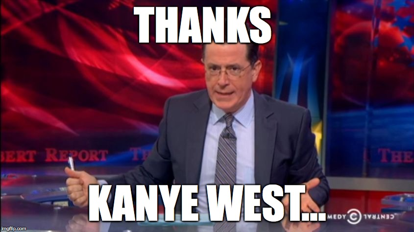 Politically Incorrect Colbert (2) | THANKS KANYE WEST... | image tagged in politically incorrect colbert 2 | made w/ Imgflip meme maker