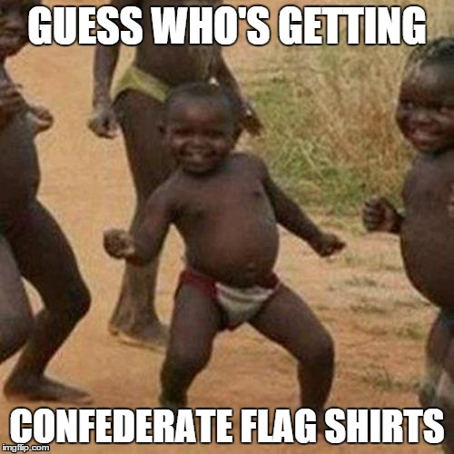 Third World Success Kid Meme | GUESS WHO'S GETTING CONFEDERATE FLAG SHIRTS | image tagged in memes,third world success kid,AdviceAnimals | made w/ Imgflip meme maker