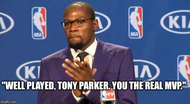 "You The Real MVP Meme | ""WELL PLAYED, TONY PARKER. YOU THE REAL MVP."" 