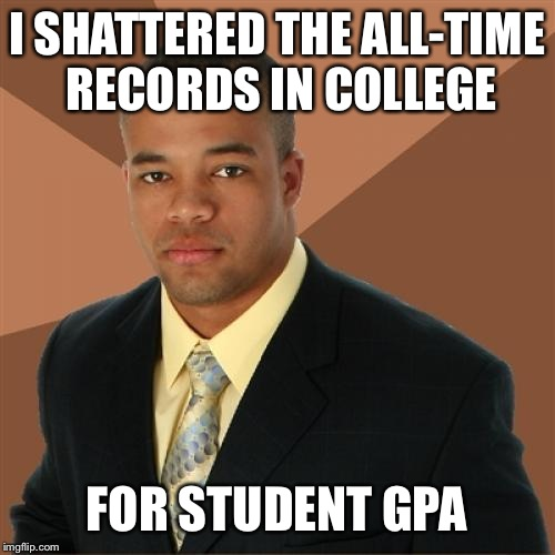 He's The Greatest! | I SHATTERED THE ALL-TIME RECORDS IN COLLEGE FOR STUDENT GPA | image tagged in successful black man,grades,funny memes,college | made w/ Imgflip meme maker