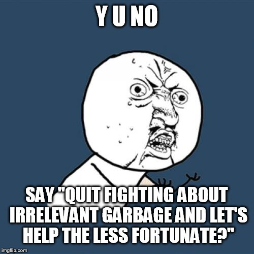 "Y U No Meme | Y U NO SAY ""QUIT FIGHTING ABOUT IRRELEVANT GARBAGE AND LET'S HELP THE LESS FORTUNATE?"" 