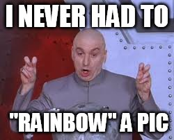 "Dr Evil Laser Meme | I NEVER HAD TO ""RAINBOW"" A PIC 