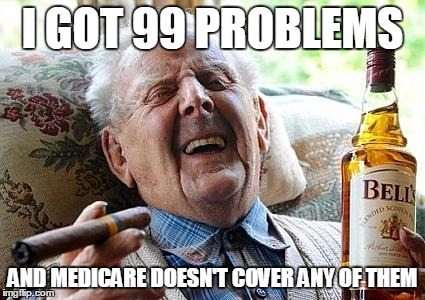 old man drinking and smoking | I GOT 99 PROBLEMS AND MEDICARE DOESN'T COVER ANY OF THEM | image tagged in old man drinking and smoking | made w/ Imgflip meme maker
