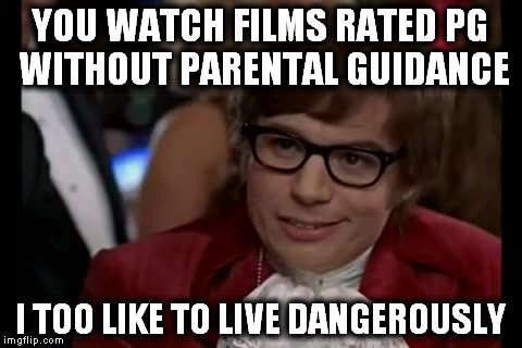 I Too Like To Live Dangerously (1) | YOU WATCH FILMS RATED PG WITHOUT PARENTAL GUIDANCE I TOO LIKE TO LIVE DANGEROUSLY | image tagged in memes,i too like to live dangerously,movies,parents,austin powers | made w/ Imgflip meme maker