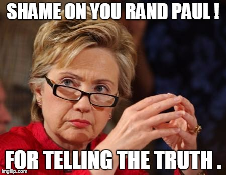Hillary Clinton | SHAME ON YOU RAND PAUL ! FOR TELLING THE TRUTH . | image tagged in hillary clinton,election 2016,memes,road to whitehouse campaine | made w/ Imgflip meme maker