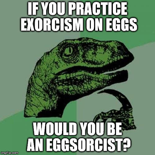 Eggsorcism | IF YOU PRACTICE EXORCISM ON EGGS WOULD YOU BE AN EGGSORCIST? | image tagged in memes,philosoraptor,eggs,egg,puns | made w/ Imgflip meme maker