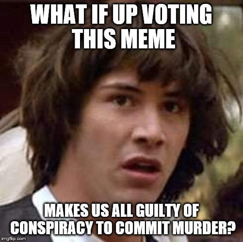 Conspiracy Keanu Meme | WHAT IF UP VOTING THIS MEME MAKES US ALL GUILTY OF CONSPIRACY TO COMMIT MURDER? | image tagged in memes,conspiracy keanu | made w/ Imgflip meme maker