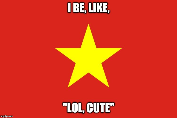 "I BE, LIKE, ""LOL, CUTE"" 