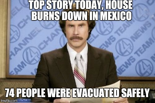 House fire in Mexico | TOP STORY TODAY, HOUSE BURNS DOWN IN MEXICO 74 PEOPLE WERE EVACUATED SAFELY | image tagged in memes,ron burgundy,happy mexican,too funny,just plain comedy,comedy | made w/ Imgflip meme maker