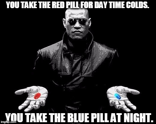 Matrix Morpheus Offer | YOU TAKE THE RED PILL FOR DAY TIME COLDS. YOU TAKE THE BLUE PILL AT NIGHT. | image tagged in matrix morpheus offer | made w/ Imgflip meme maker