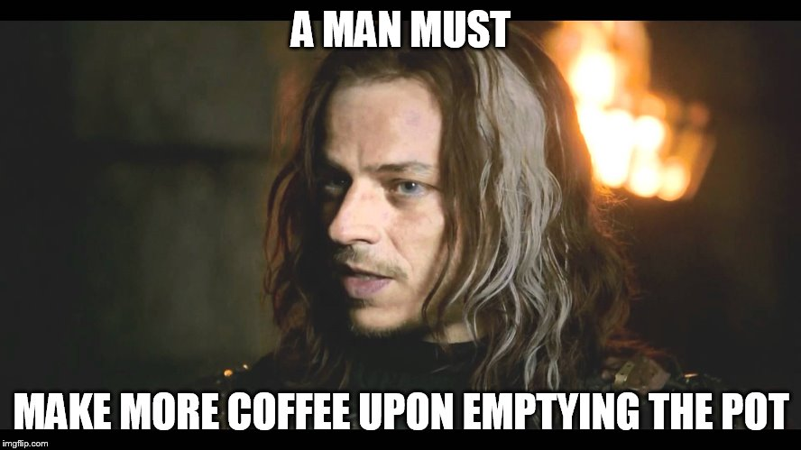 A MAN MUST MAKE MORE COFFEE UPON EMPTYING THE POT | image tagged in coffee,game of thrones | made w/ Imgflip meme maker