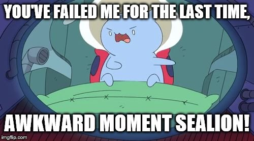 Emperor Catbug | YOU'VE FAILED ME FOR THE LAST TIME, AWKWARD MOMENT SEALION! | image tagged in emperor catbug | made w/ Imgflip meme maker
