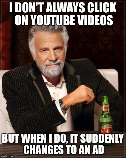 Don't you just hate it when this happens? | I DON'T ALWAYS CLICK ON YOUTUBE VIDEOS BUT WHEN I DO, IT SUDDENLY CHANGES TO AN AD | image tagged in memes,the most interesting man in the world | made w/ Imgflip meme maker