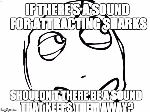 Question Rage Face | IF THERE'S A SOUND FOR ATTRACTING SHARKS SHOULDN'T THERE BE A SOUND THAT KEEPS THEM AWAY? | image tagged in memes,question rage face,AdviceAnimals | made w/ Imgflip meme maker